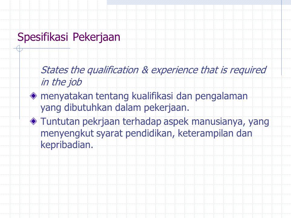 Spesifikasi Pekerjaan States the qualification & experience that is required in the job menyatakan tentang kualifikasi dan pengalaman yang dibutuhkan dalam pekerjaan.