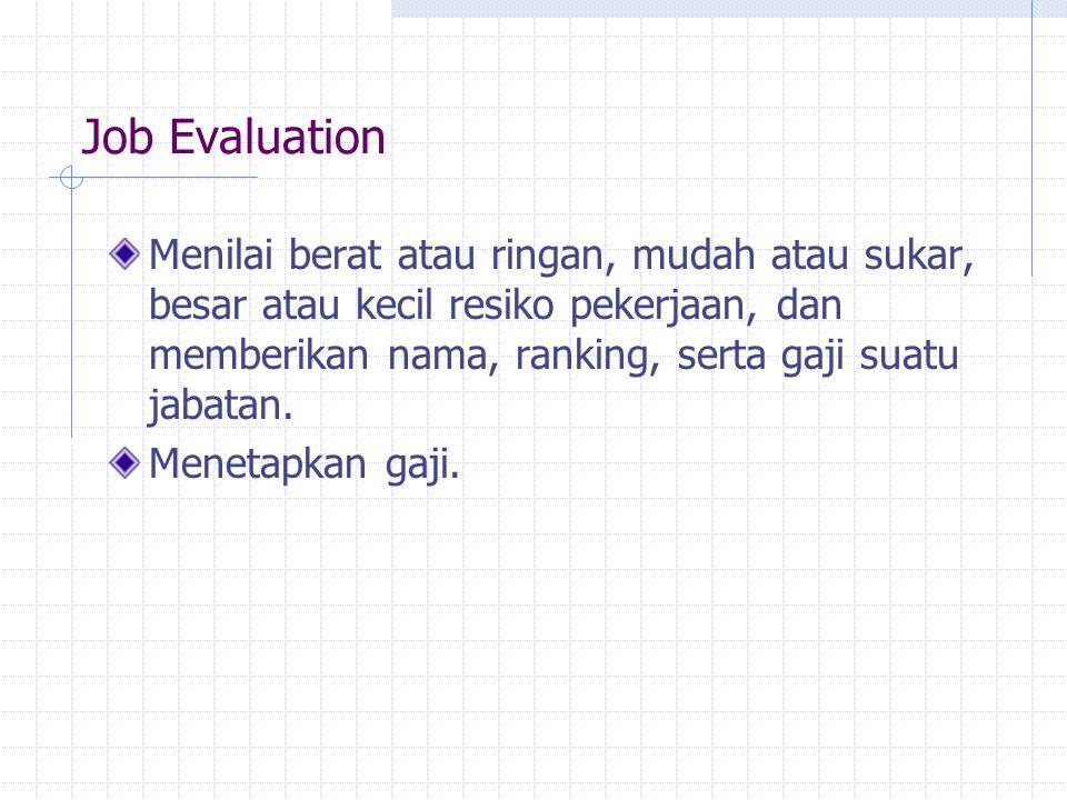 Job Evaluation Menilai berat atau ringan, mudah atau sukar, besar atau kecil resiko pekerjaan, dan memberikan nama, ranking, serta gaji suatu jabatan.