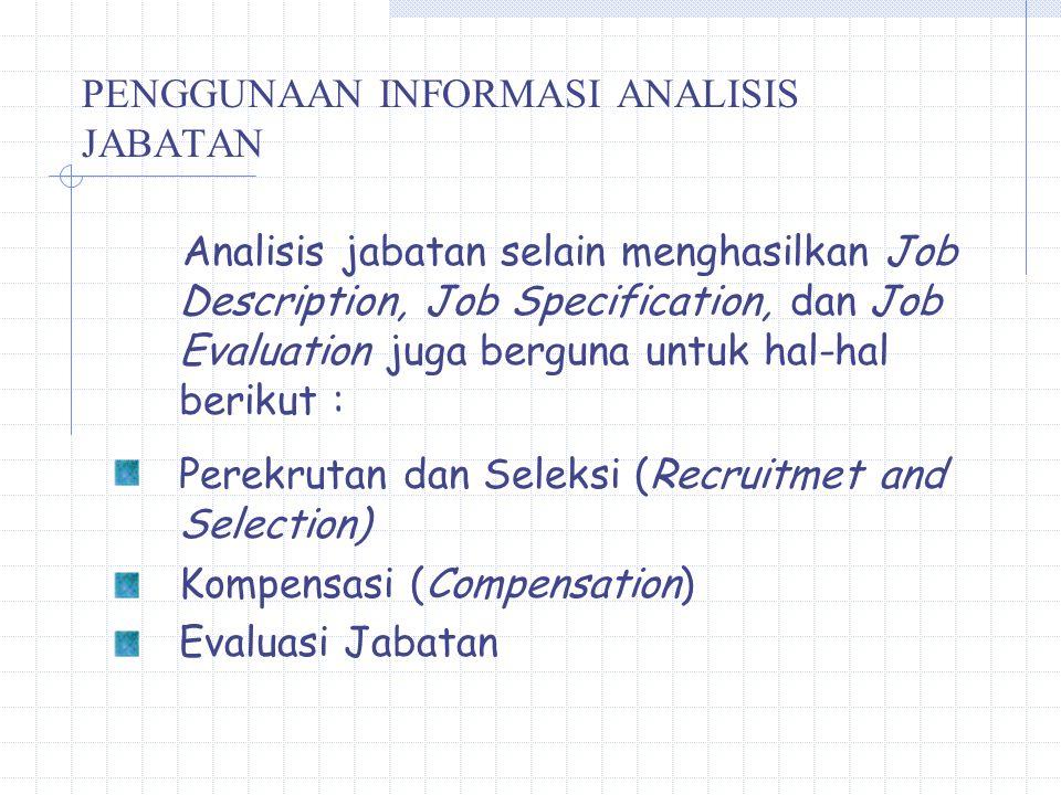PENGGUNAAN INFORMASI ANALISIS JABATAN Analisis jabatan selain menghasilkan Job Description, Job Specification, dan Job Evaluation juga berguna untuk hal-hal berikut : Perekrutan dan Seleksi (Recruitmet and Selection) Kompensasi (Compensation) Evaluasi Jabatan