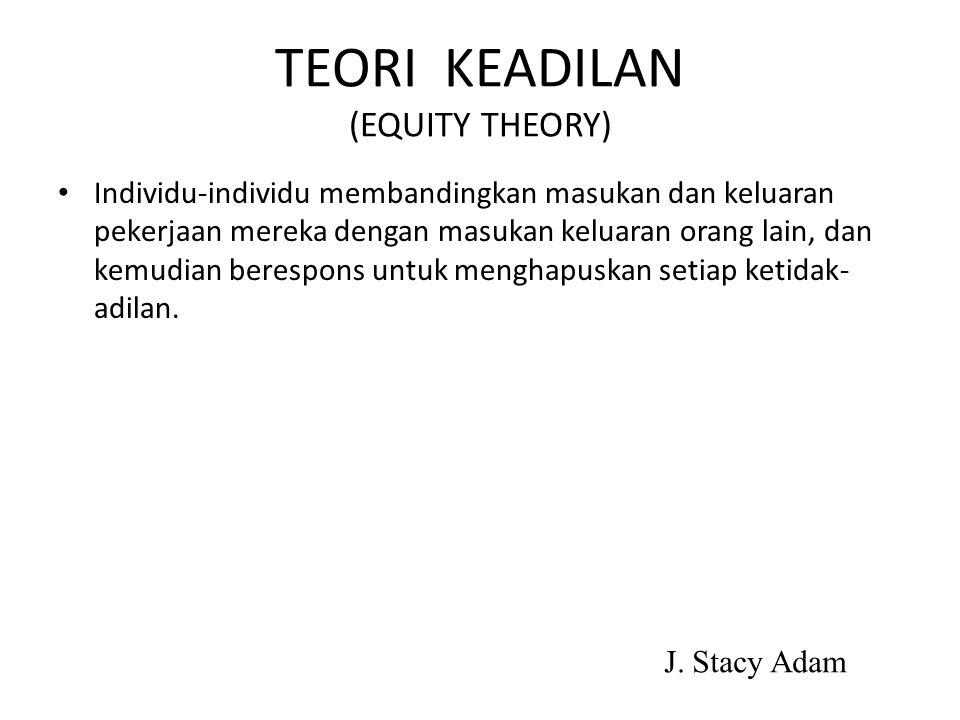 TEORI KEADILAN (EQUITY THEORY) Individu-individu membandingkan masukan dan keluaran pekerjaan mereka dengan masukan keluaran orang lain, dan kemudian