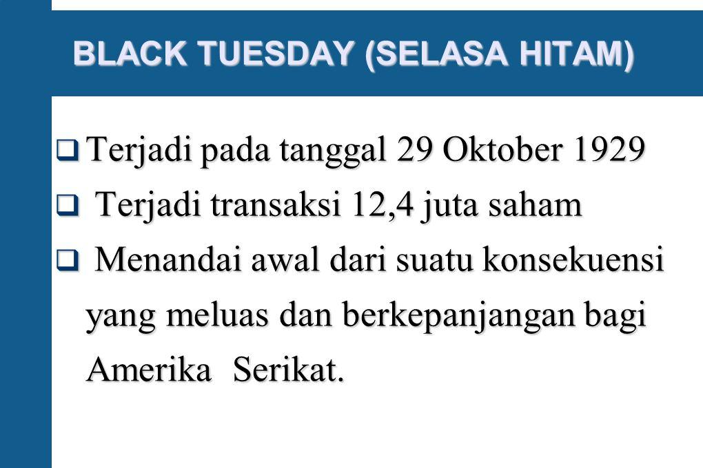 BLACK TUESDAY (SELASA HITAM)  Terjadi pada tanggal 29 Oktober 1929  Terjadi transaksi 12,4 juta saham  Menandai awal dari suatu konsekuensi yang m