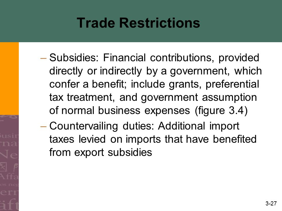 3-27 Trade Restrictions –Subsidies: Financial contributions, provided directly or indirectly by a government, which confer a benefit; include grants,