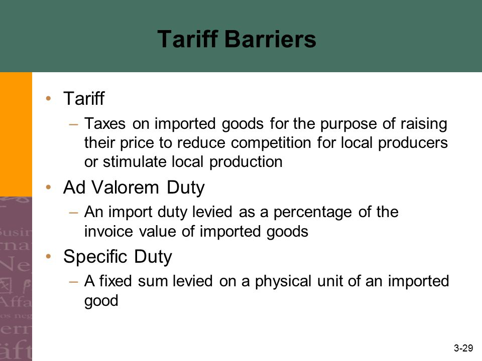 3-29 Tariff Barriers Tariff –Taxes on imported goods for the purpose of raising their price to reduce competition for local producers or stimulate loc