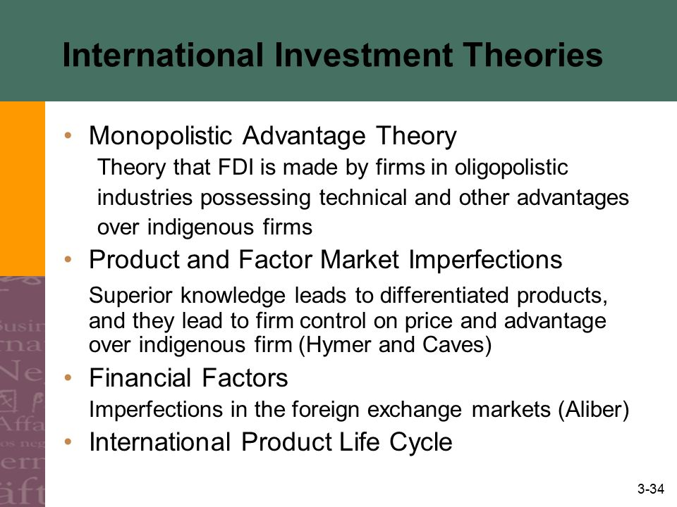3-34 International Investment Theories Monopolistic Advantage Theory Theory that FDI is made by firms in oligopolistic industries possessing technical
