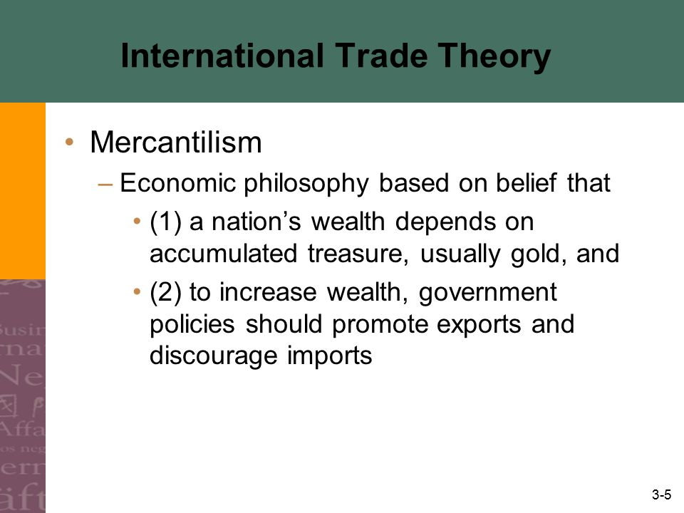 3-5 International Trade Theory Mercantilism –Economic philosophy based on belief that (1) a nation's wealth depends on accumulated treasure, usually g