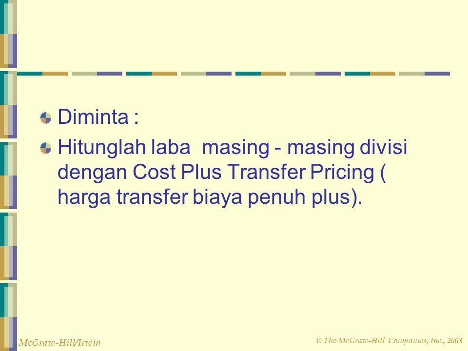 © The McGraw-Hill Companies, Inc., 2003 McGraw-Hill/Irwin Diminta : Hitunglah laba masing - masing divisi dengan Cost Plus Transfer Pricing ( harga tr