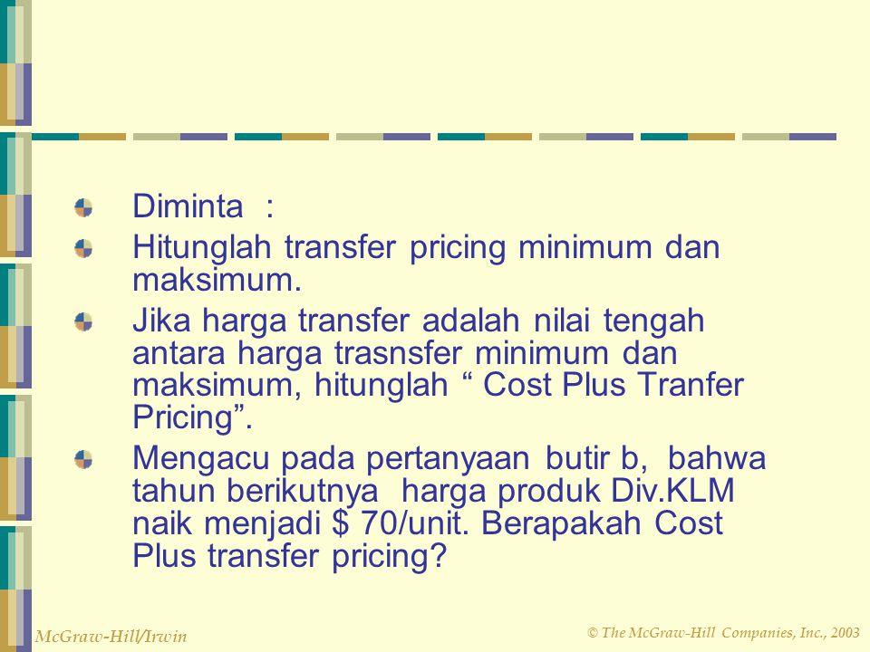 © The McGraw-Hill Companies, Inc., 2003 McGraw-Hill/Irwin Diminta : Hitunglah transfer pricing minimum dan maksimum. Jika harga transfer adalah nilai