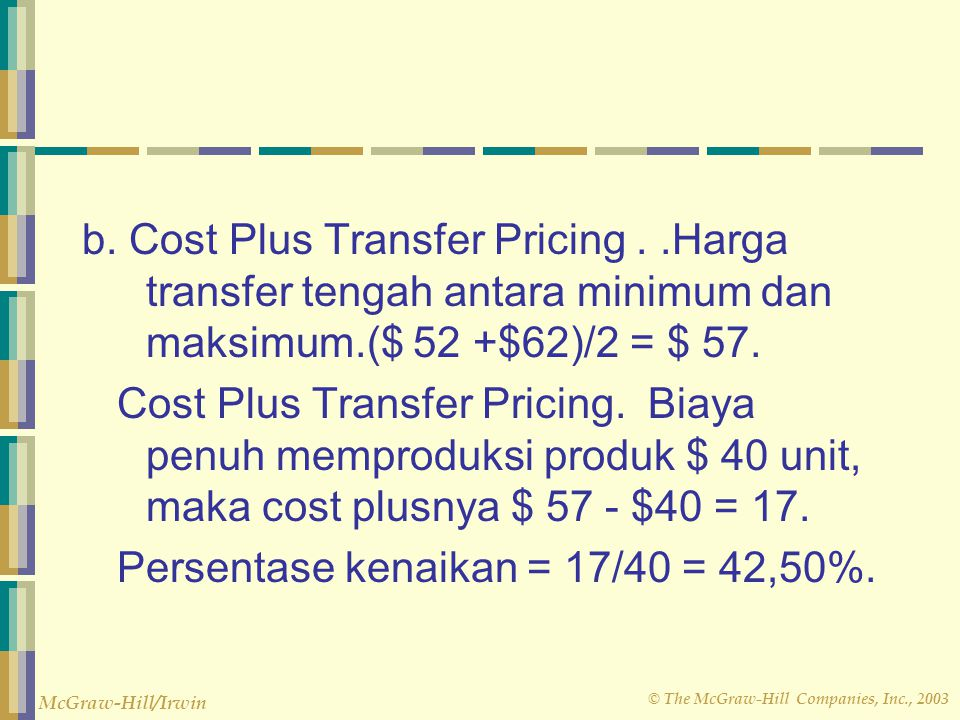 © The McGraw-Hill Companies, Inc., 2003 McGraw-Hill/Irwin b. Cost Plus Transfer Pricing..Harga transfer tengah antara minimum dan maksimum.($ 52 +$62)