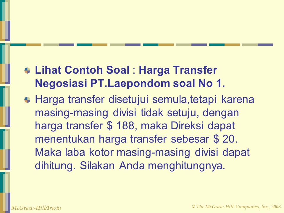 © The McGraw-Hill Companies, Inc., 2003 McGraw-Hill/Irwin Lihat Contoh Soal : Harga Transfer Negosiasi PT.Laepondom soal No 1. Harga transfer disetuju
