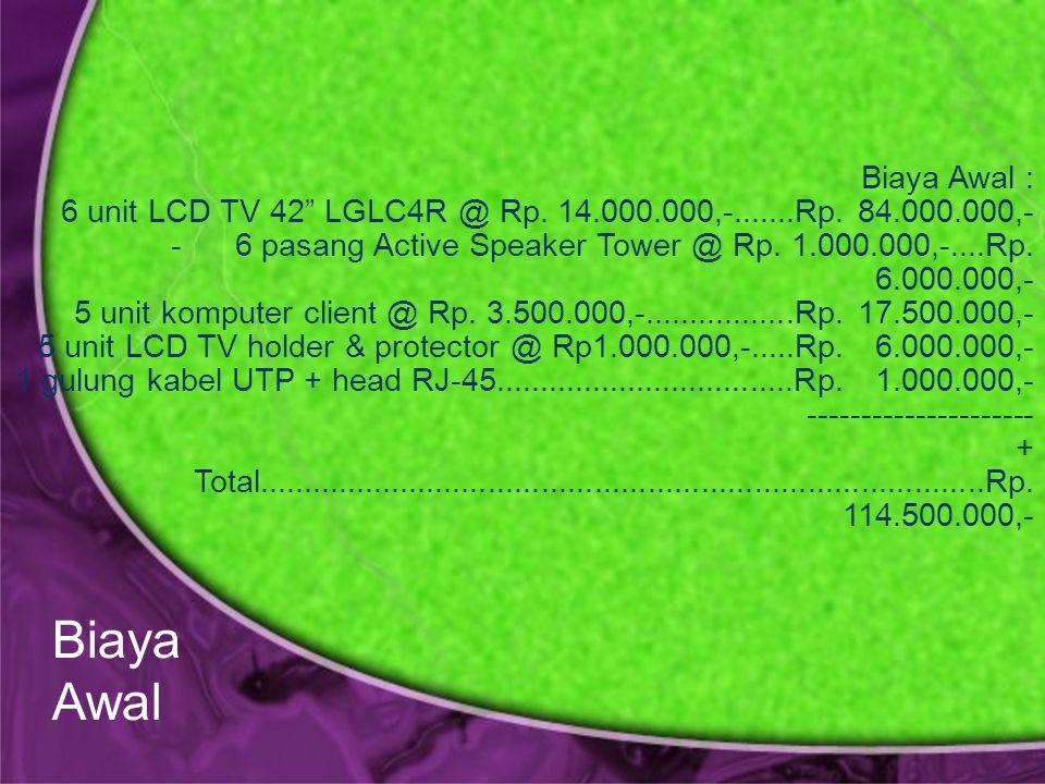 Biaya Awal : 6 unit LCD TV 42 LGLC4R @ Rp. 14.000.000,-.......Rp.