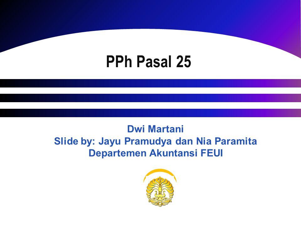 PPh Pasal 25 Dwi Martani Slide by: Jayu Pramudya dan Nia Paramita Departemen Akuntansi FEUI