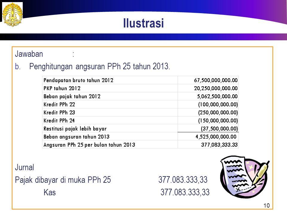 Ilustrasi Jawaban: b. Penghitungan angsuran PPh 25 tahun 2013. Jurnal Pajak dibayar di muka PPh 25377.083.333,33 Kas 377.083.333,33 10