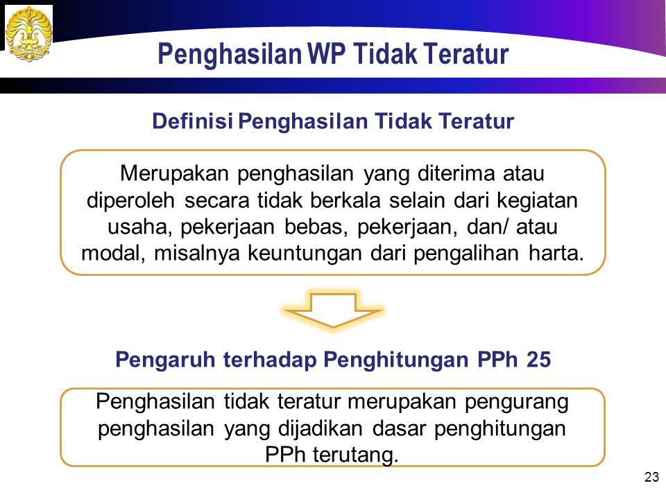 Penghasilan WP Tidak Teratur 23 Merupakan penghasilan yang diterima atau diperoleh secara tidak berkala selain dari kegiatan usaha, pekerjaan bebas, pekerjaan, dan/ atau modal, misalnya keuntungan dari pengalihan harta.