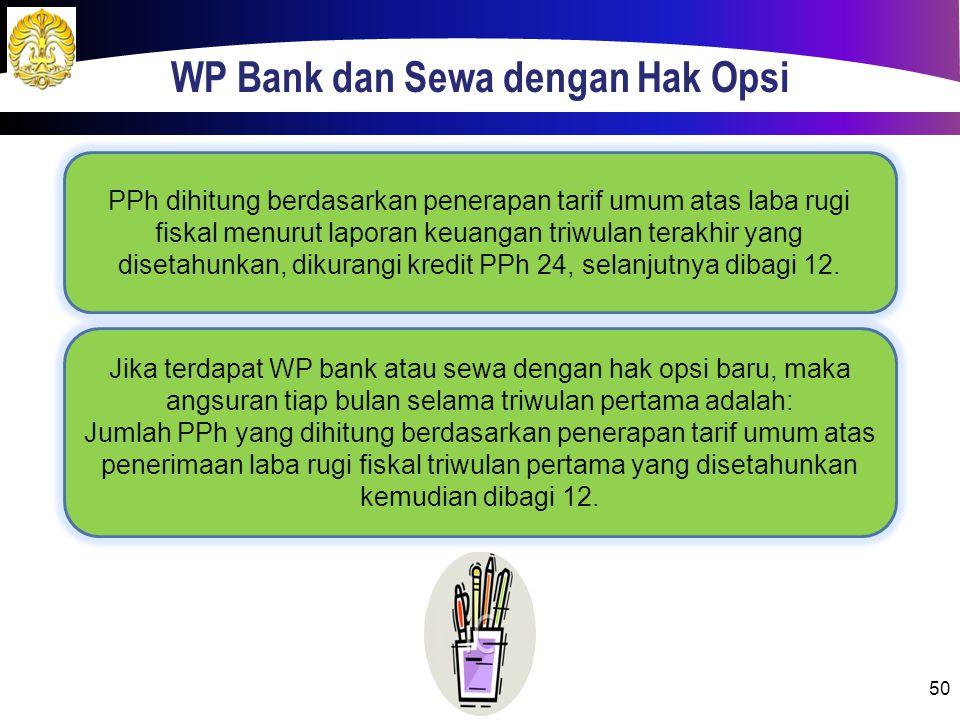 WP Bank dan Sewa dengan Hak Opsi 50 PPh dihitung berdasarkan penerapan tarif umum atas laba rugi fiskal menurut laporan keuangan triwulan terakhir yang disetahunkan, dikurangi kredit PPh 24, selanjutnya dibagi 12.