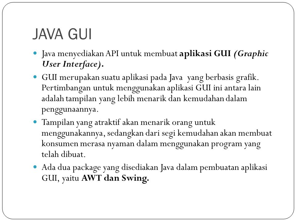 JAVA GUI Java menyediakan API untuk membuat aplikasi GUI (Graphic User Interface). GUI merupakan suatu aplikasi pada Java yang berbasis grafik. Pertim