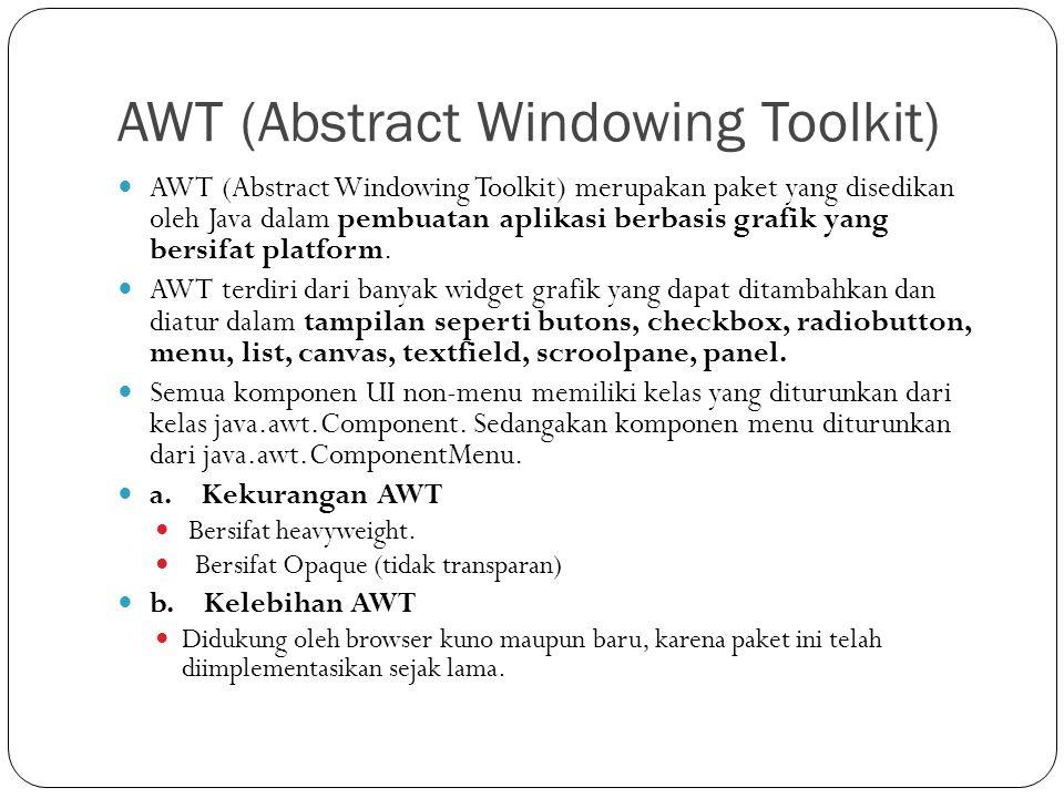 AWT (Abstract Windowing Toolkit) AWT (Abstract Windowing Toolkit) merupakan paket yang disedikan oleh Java dalam pembuatan aplikasi berbasis grafik ya