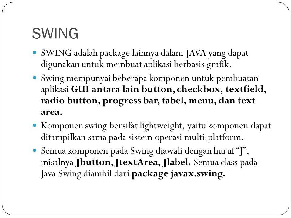 Contoh Komponen Swing ComponentKeterangan javax.swing.JbuttonPush-Button atau tombol yang jika ditekan akan mengerjakan instruksi tertentu javax.swing.JRadioButtonButton untuk menampilkan keadaaan select atau deselect javax.swing.JCheckBoxTombol berbentuk kotak yang dapat di- check atau n-check javax.swing.JlabelUntuk meletakkan teks atau image javax.swing.JTextFieldUntuk mengedit satu baris teks javax.swing.JTextAreaUntuk menampilkan teks multi-line dan dapat diedit oleh user.