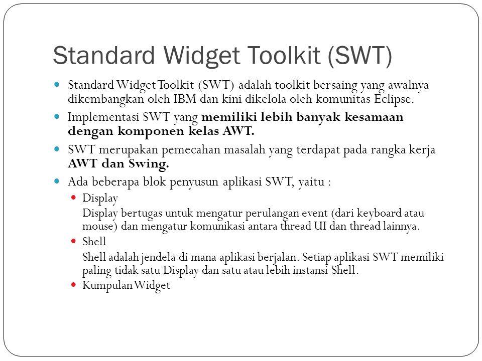 Standard Widget Toolkit (SWT) Standard Widget Toolkit (SWT) adalah toolkit bersaing yang awalnya dikembangkan oleh IBM dan kini dikelola oleh komunita