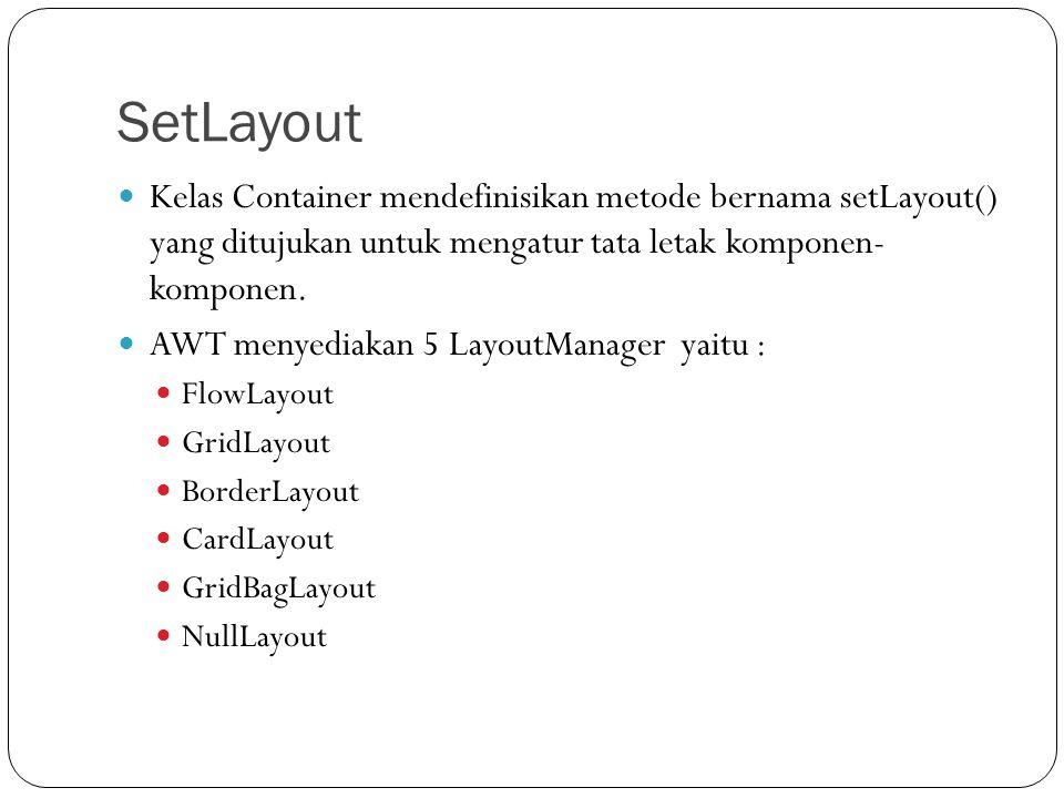 SetLayout Kelas Container mendefinisikan metode bernama setLayout() yang ditujukan untuk mengatur tata letak komponen- komponen. AWT menyediakan 5 Lay