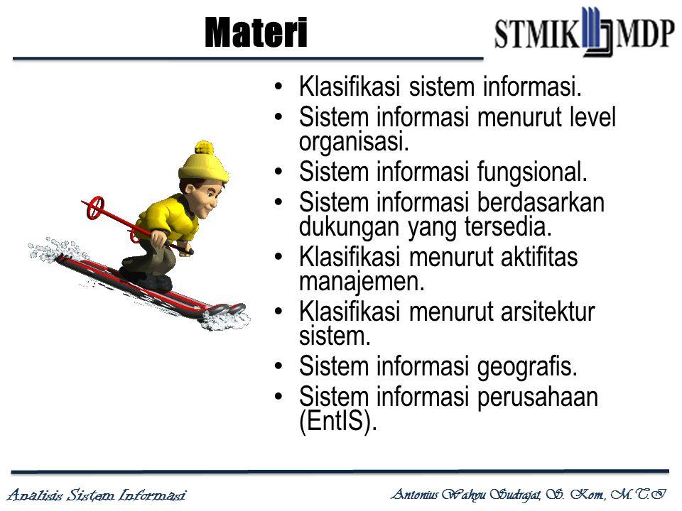 Analisis Sistem Informasi Antonius Wahyu Sudrajat, S. Kom., M.T.I Materi Klasifikasi sistem informasi. Sistem informasi menurut level organisasi. Sist