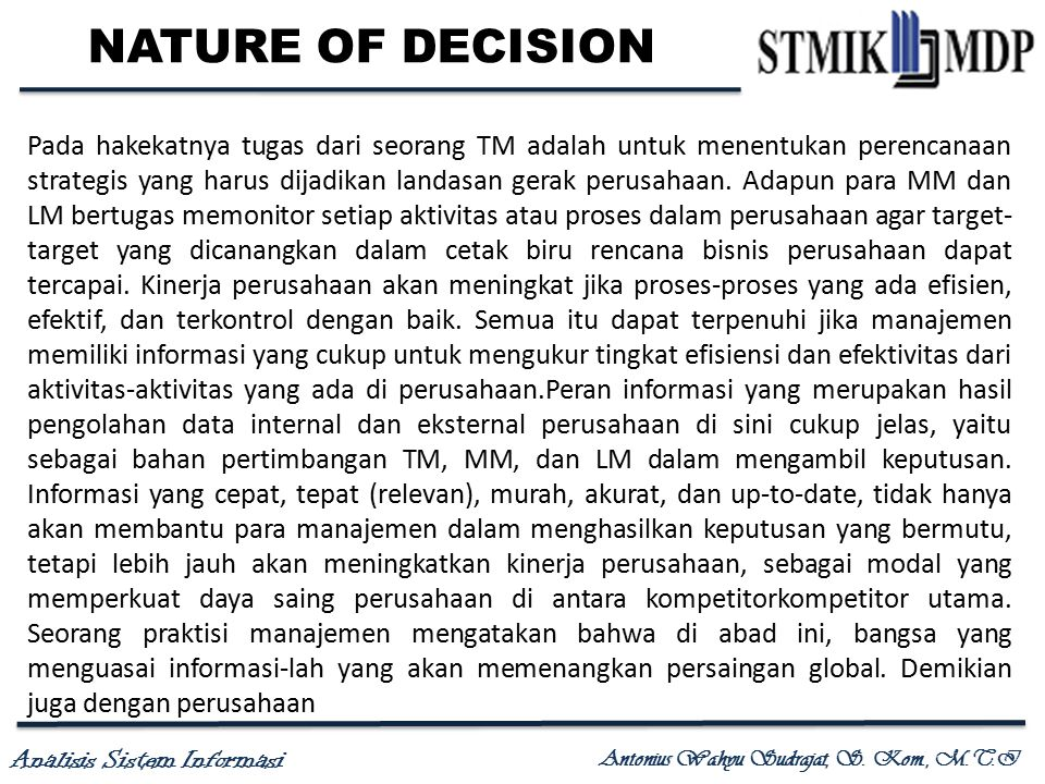 Analisis Sistem Informasi Antonius Wahyu Sudrajat, S. Kom., M.T.I NATURE OF DECISION Pada hakekatnya tugas dari seorang TM adalah untuk menentukan per