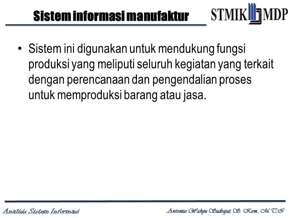 Analisis Sistem Informasi Antonius Wahyu Sudrajat, S. Kom., M.T.I Sistem informasi manufaktur Sistem ini digunakan untuk mendukung fungsi produksi yan