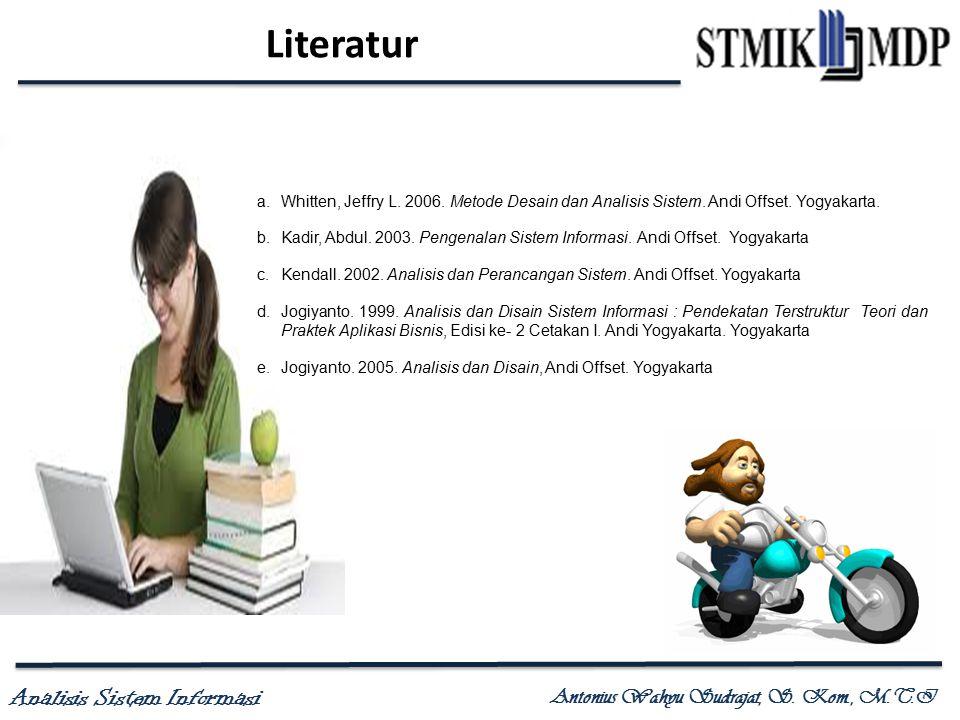 Analisis Sistem Informasi Antonius Wahyu Sudrajat, S. Kom., M.T.I Literatur a.Whitten, Jeffry L. 2006. Metode Desain dan Analisis Sistem. Andi Offset.