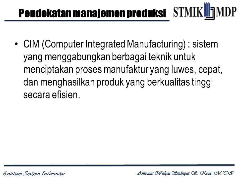 Analisis Sistem Informasi Antonius Wahyu Sudrajat, S. Kom., M.T.I Pendekatan manajemen produksi CIM (Computer Integrated Manufacturing) : sistem yang