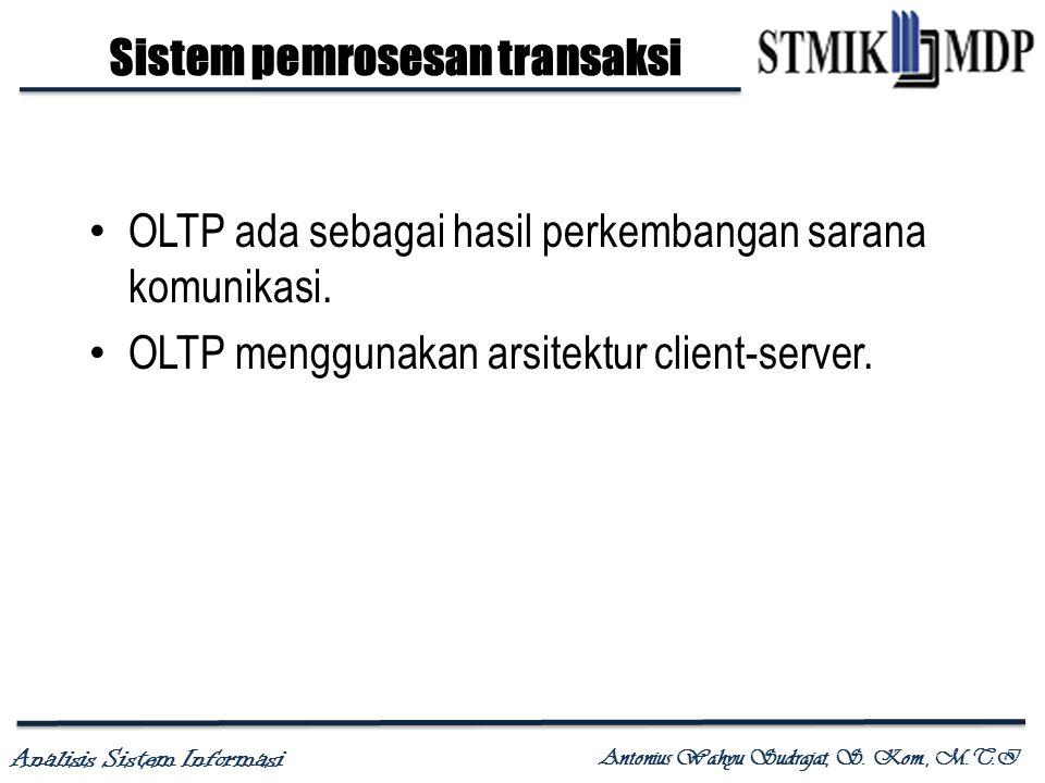 Analisis Sistem Informasi Antonius Wahyu Sudrajat, S. Kom., M.T.I OLTP ada sebagai hasil perkembangan sarana komunikasi. OLTP menggunakan arsitektur c