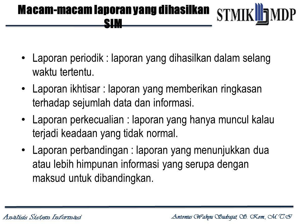 Analisis Sistem Informasi Antonius Wahyu Sudrajat, S. Kom., M.T.I Macam-macam laporan yang dihasilkan SIM Laporan periodik : laporan yang dihasilkan d