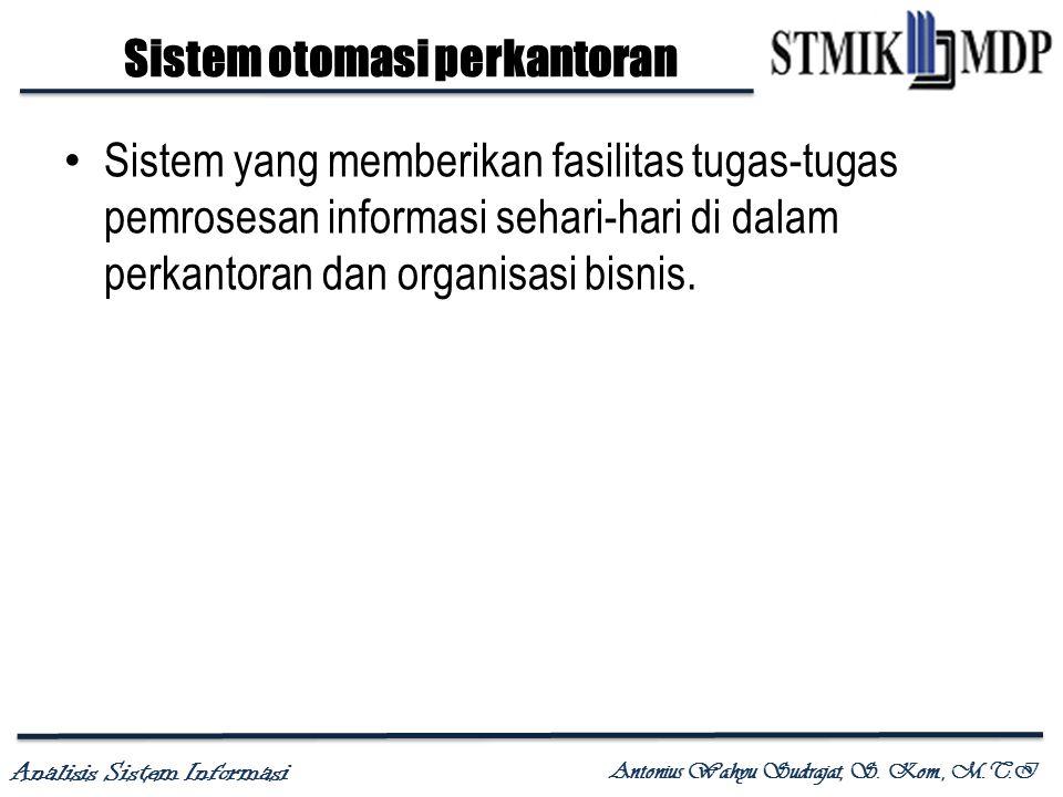 Analisis Sistem Informasi Antonius Wahyu Sudrajat, S. Kom., M.T.I Sistem otomasi perkantoran Sistem yang memberikan fasilitas tugas-tugas pemrosesan i