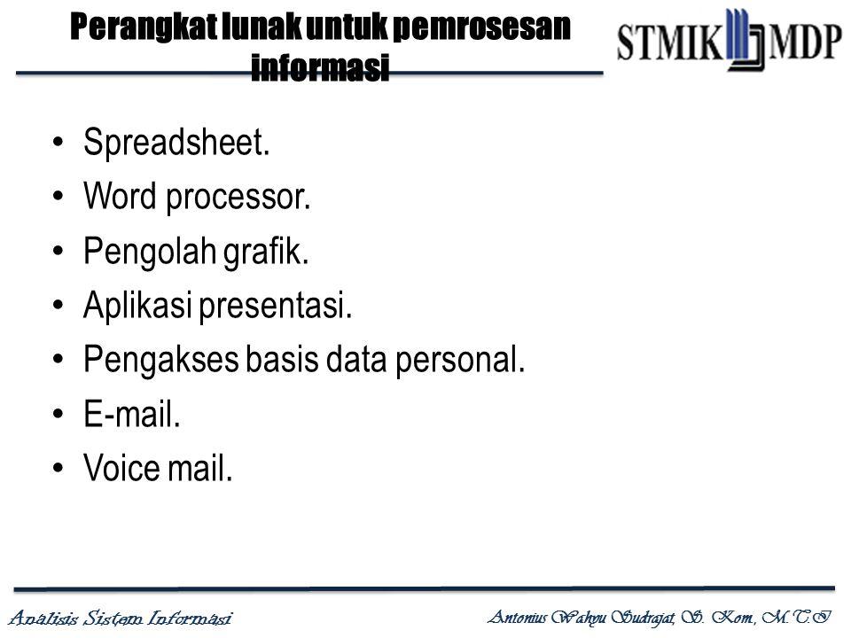 Analisis Sistem Informasi Antonius Wahyu Sudrajat, S. Kom., M.T.I Perangkat lunak untuk pemrosesan informasi Spreadsheet. Word processor. Pengolah gra