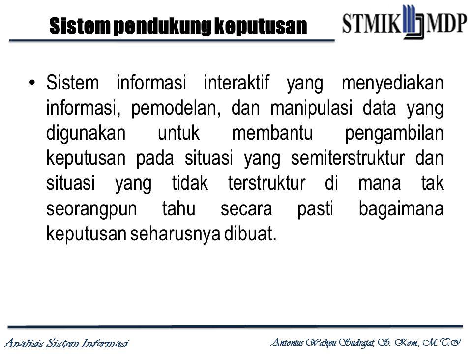 Analisis Sistem Informasi Antonius Wahyu Sudrajat, S. Kom., M.T.I Sistem pendukung keputusan Sistem informasi interaktif yang menyediakan informasi, p