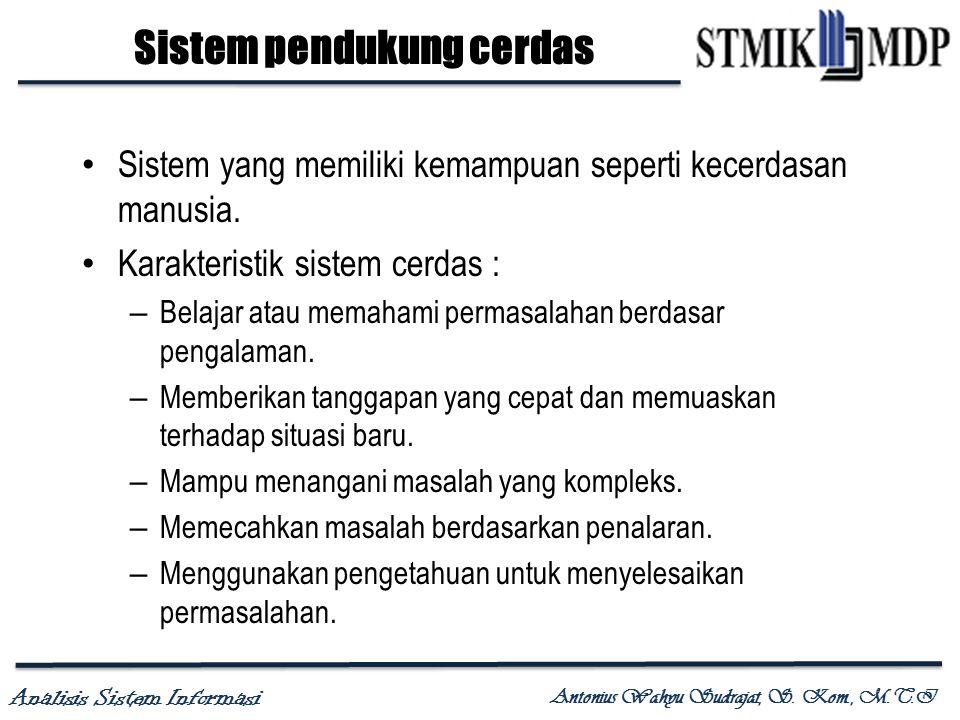 Analisis Sistem Informasi Antonius Wahyu Sudrajat, S. Kom., M.T.I Sistem pendukung cerdas Sistem yang memiliki kemampuan seperti kecerdasan manusia. K