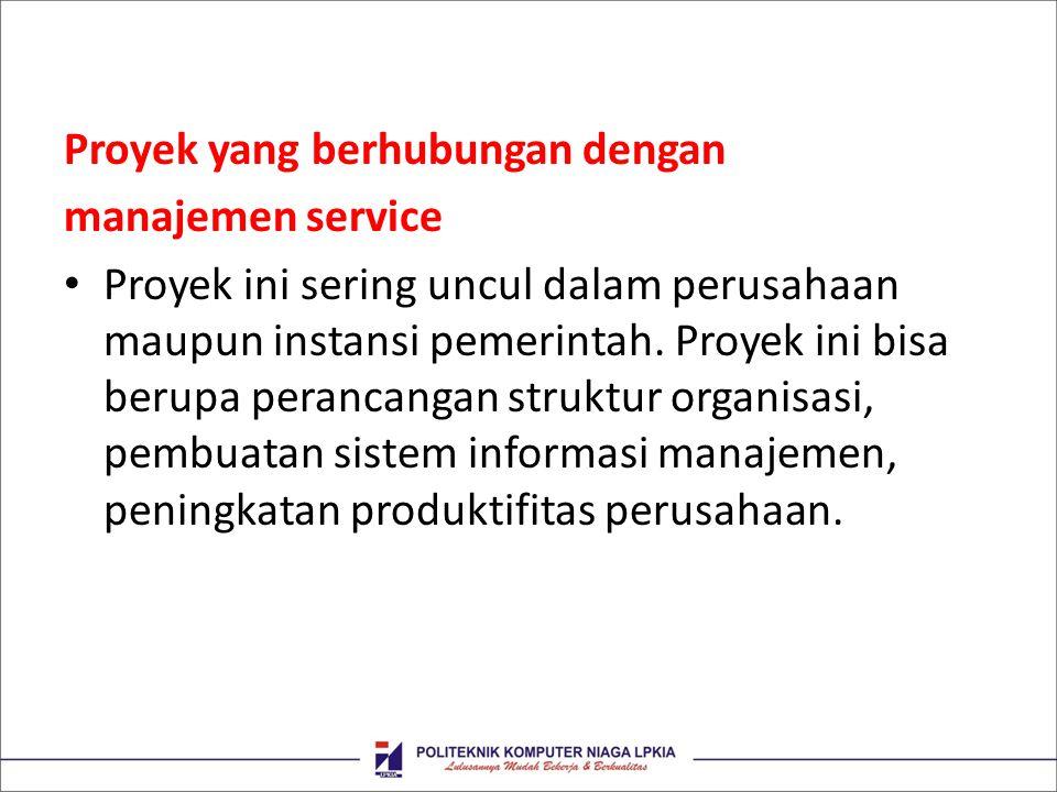 Proyek yang berhubungan dengan manajemen service Proyek ini sering uncul dalam perusahaan maupun instansi pemerintah. Proyek ini bisa berupa perancang