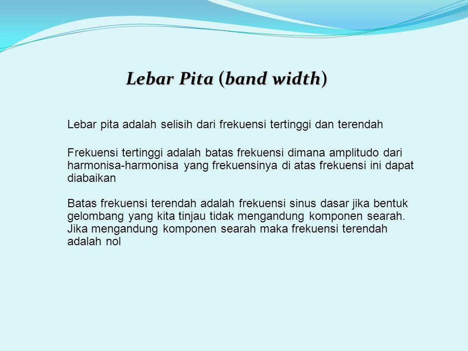 Lebar pita adalah selisih dari frekuensi tertinggi dan terendah Lebar Pita (band width) Frekuensi tertinggi adalah batas frekuensi dimana amplitudo da