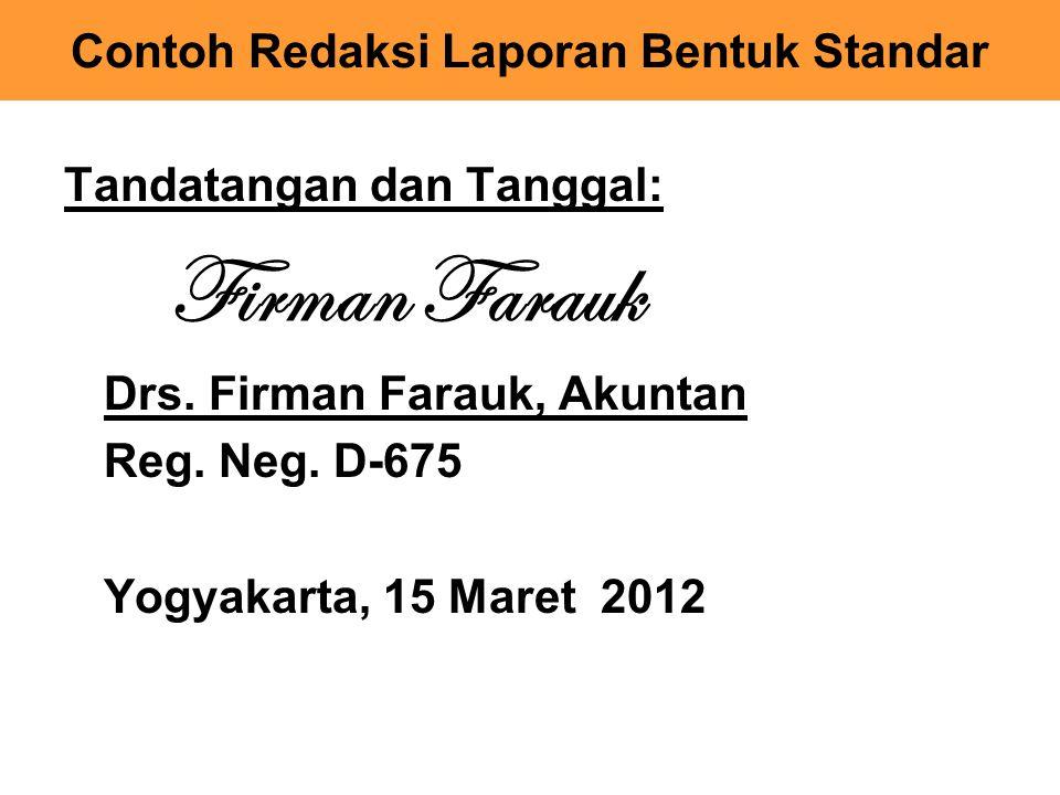 Tandatangan dan Tanggal: Firman Farauk Drs. Firman Farauk, Akuntan Reg. Neg. D-675 Yogyakarta, 15 Maret 2012 Contoh Redaksi Laporan Bentuk Standar
