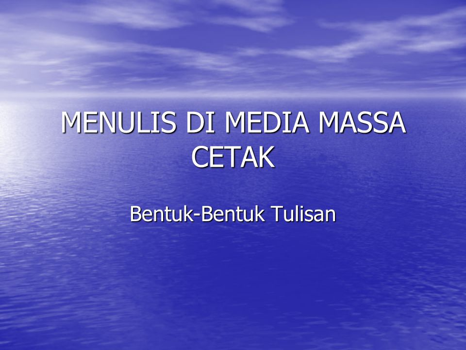 MENULIS DI MEDIA MASSA CETAK Bentuk-Bentuk Tulisan