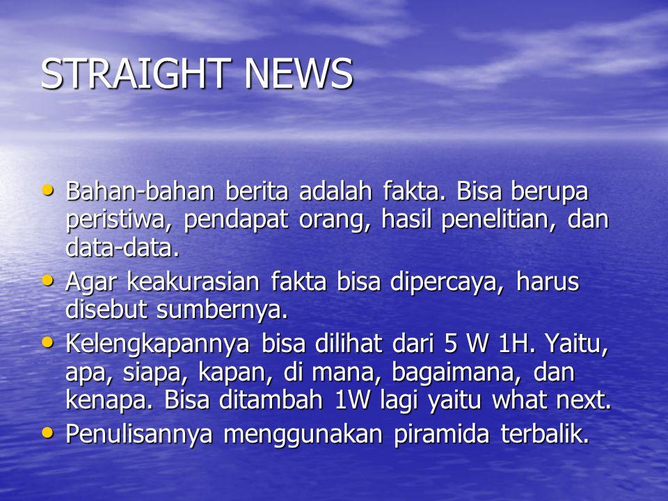 STRAIGHT NEWS Bahan-bahan berita adalah fakta. Bisa berupa peristiwa, pendapat orang, hasil penelitian, dan data-data. Bahan-bahan berita adalah fakta