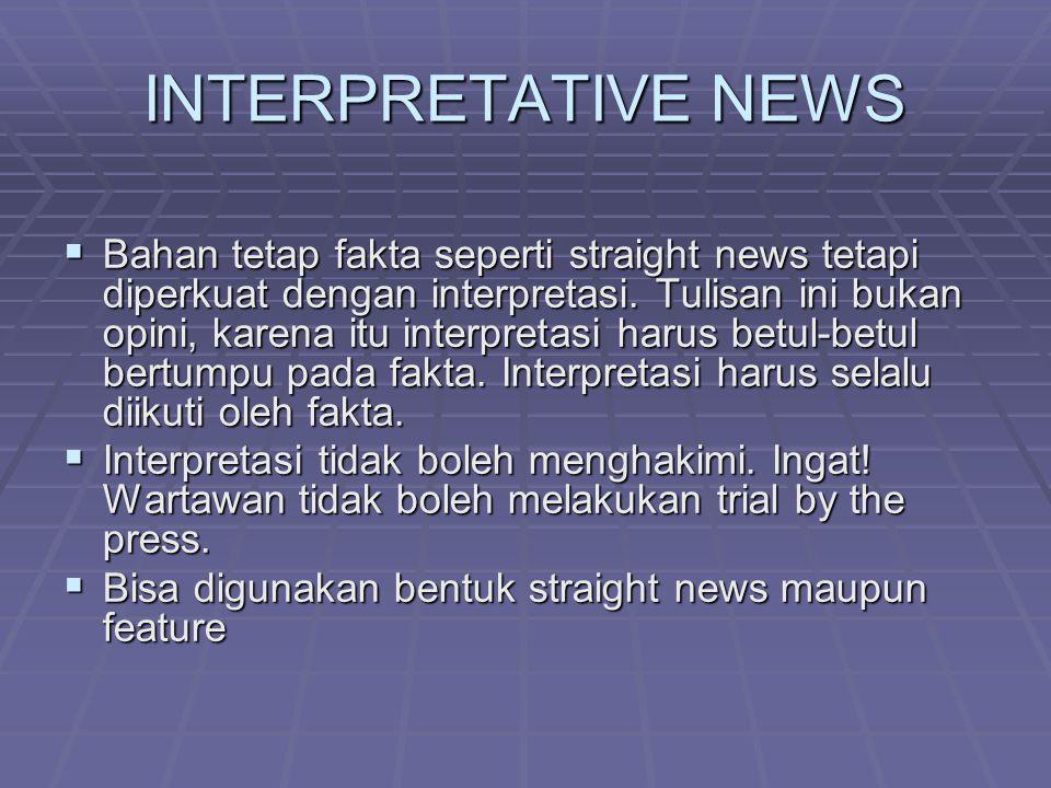 INTERPRETATIVE NEWS  Bahan tetap fakta seperti straight news tetapi diperkuat dengan interpretasi. Tulisan ini bukan opini, karena itu interpretasi h
