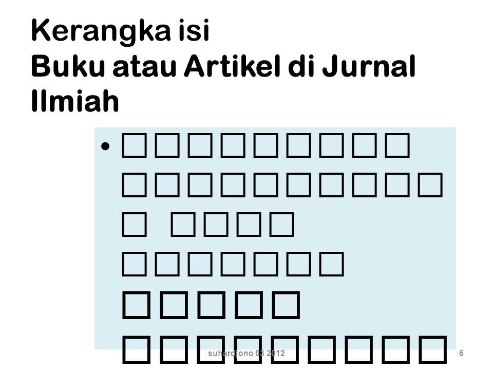 Kerangka isi Buku atau Artikel di Jurnal Ilmiah mengikuti persyarata n yang berlaku dalam penulisan buku atau jurnal. suhardjono 03 20126