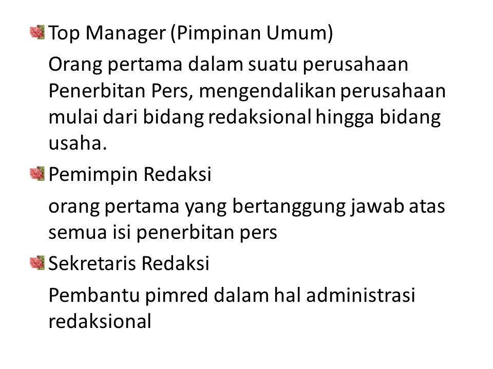 Top Manager (Pimpinan Umum) Orang pertama dalam suatu perusahaan Penerbitan Pers, mengendalikan perusahaan mulai dari bidang redaksional hingga bidang