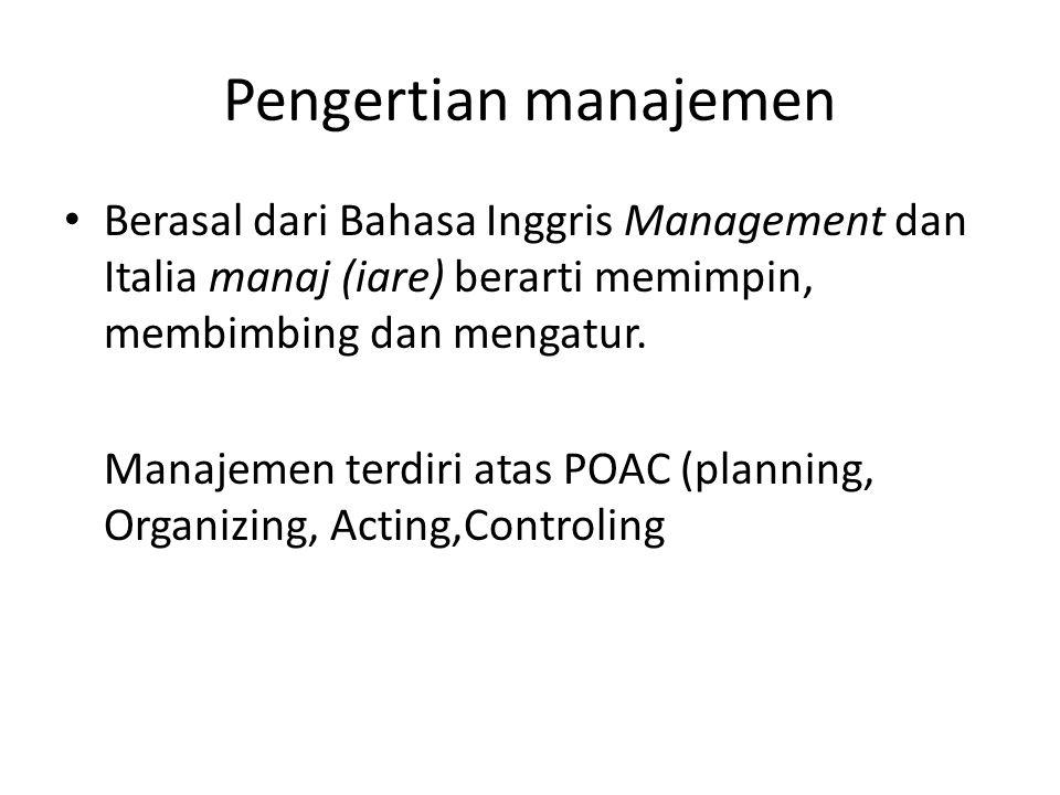 Pengertian manajemen Berasal dari Bahasa Inggris Management dan Italia manaj (iare) berarti memimpin, membimbing dan mengatur. Manajemen terdiri atas
