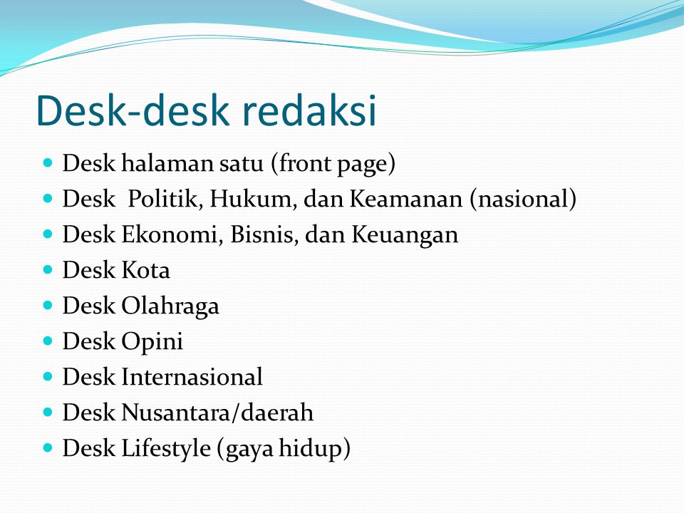 Desk-desk redaksi Desk halaman satu (front page) Desk Politik, Hukum, dan Keamanan (nasional) Desk Ekonomi, Bisnis, dan Keuangan Desk Kota Desk Olahra