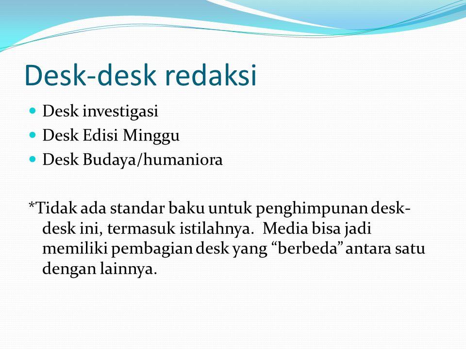 Desk-desk redaksi Desk investigasi Desk Edisi Minggu Desk Budaya/humaniora *Tidak ada standar baku untuk penghimpunan desk- desk ini, termasuk istilah