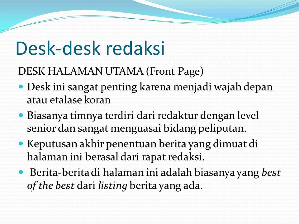 Desk-desk redaksi DESK HALAMAN UTAMA (Front Page) Desk ini sangat penting karena menjadi wajah depan atau etalase koran Biasanya timnya terdiri dari r