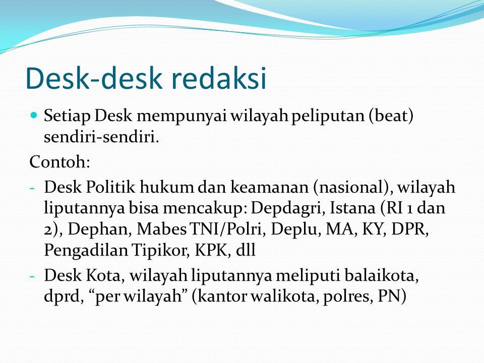 Desk-desk redaksi Setiap Desk mempunyai wilayah peliputan (beat) sendiri-sendiri. Contoh: - Desk Politik hukum dan keamanan (nasional), wilayah liputa