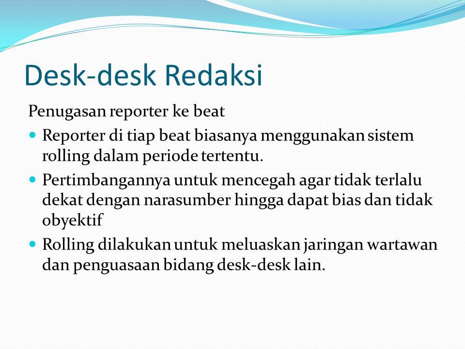 Desk-desk Redaksi Penugasan reporter ke beat Reporter di tiap beat biasanya menggunakan sistem rolling dalam periode tertentu. Pertimbangannya untuk m