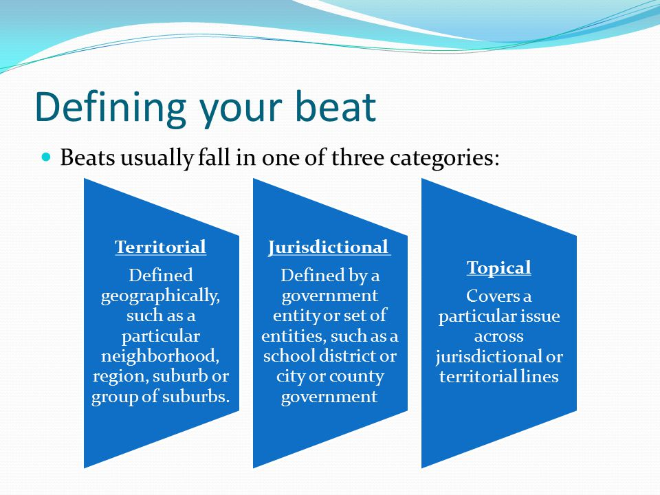 Defining your beat Beats usually fall in one of three categories: Territorial Defined geographically, such as a particular neighborhood, region, suburb or group of suburbs.