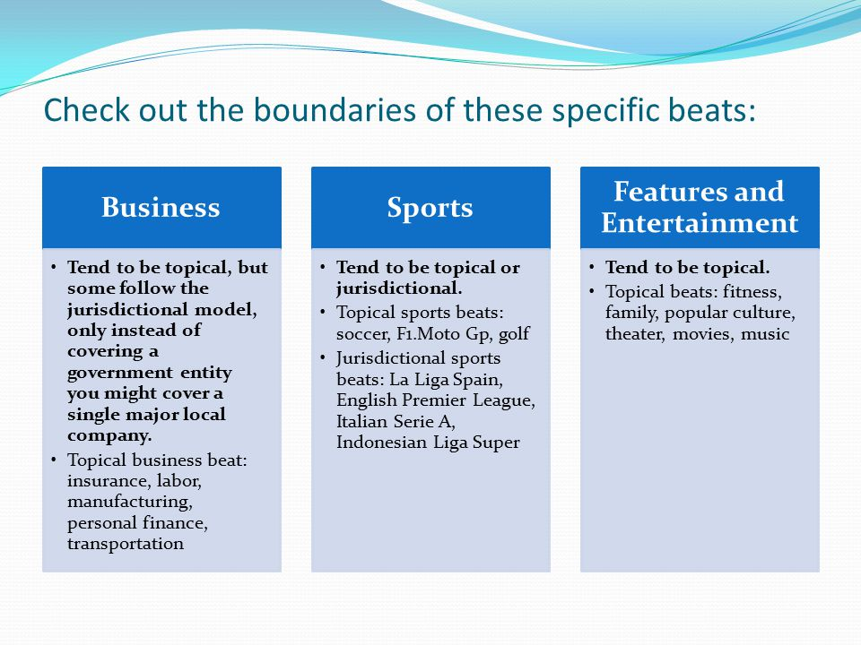 Check out the boundaries of these specific beats: Business Tend to be topical, but some follow the jurisdictional model, only instead of covering a government entity you might cover a single major local company.